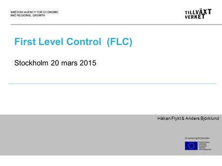 SWEDISH AGENCY FOR ECONOMIC AND REGIONAL GROWTH First Level Control (FLC) Stockholm 20 mars 2015 Håkan Flykt & Anders Björklund.