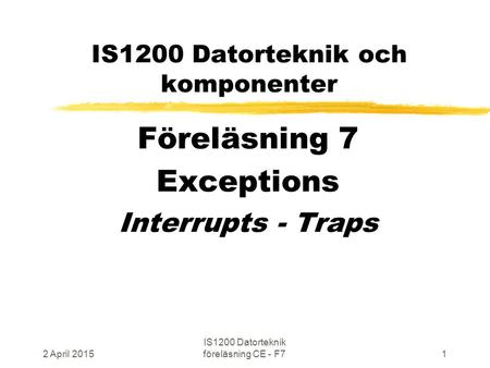 2 April 2015 IS1200 Datorteknik föreläsning CE - F71 IS1200 Datorteknik och komponenter Föreläsning 7 Exceptions Interrupts - Traps.