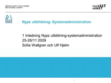 SWEDISH AGENCY FOR ECONOMIC AND REGIONAL GROWTH 1 1 Inledning Nyps utbildning-systemadministration 25-26/11 2009 Sofia Wallgren och Ulf Hjelm Nyps utbildning-
