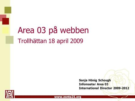 Www.zonta21.org Area 03 på webben Trollhättan 18 april 2009 Sonja Hönig Schough Infomaster Area 03 International Director 2009-2012.