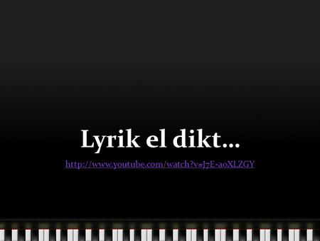 Lyrik el dikt… http://www.youtube.com/watch?v=J7E-aoXLZGY.