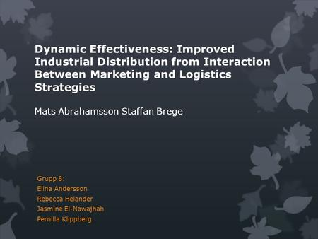 Dynamic Effectiveness: Improved Industrial Distribution from Interaction Between Marketing and Logistics Strategies Mats Abrahamsson Staffan Brege Grupp.
