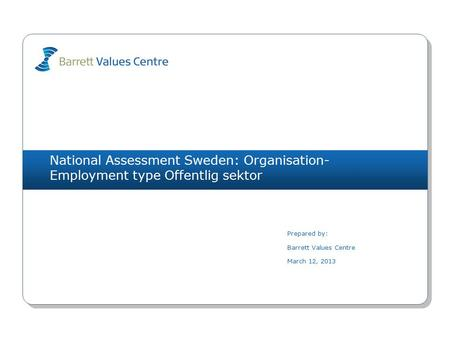 National Assessment Sweden: Organisation- Employment type Offentlig sektor Prepared by: Barrett Values Centre March 12, 2013.