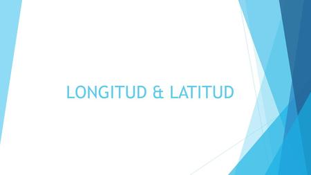 LONGITUD & LATITUD.