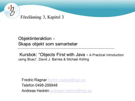 "Objektinteraktion - Skapa objekt som samarbetar Kursbok: ""Objects First with Java - A Practical Introduction using BlueJ"", David J. Barnes & Michael Kölling."