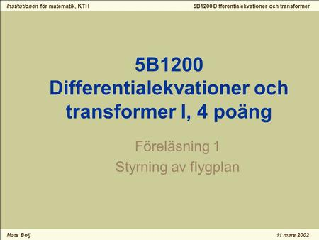 Institutionen för matematik, KTH Mats Boij 5B1200 Differentialekvationer och transformer 11 mars 2002 5B1200 Differentialekvationer och transformer I,