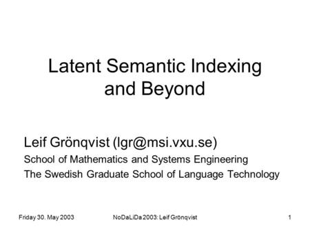 Friday 30. May 2003NoDaLiDa 2003: Leif Grönqvist1 Latent Semantic Indexing and Beyond Leif Grönqvist School of Mathematics and Systems.