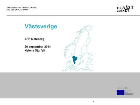 SWEDISH AGENCY FOR ECONOMIC AND REGIONAL GROWTH 1 Västsverige SFP Göteborg 26 september 2014 Helena Starfelt.