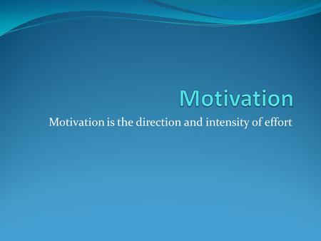 Motivation is the direction and intensity of effort