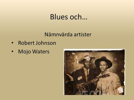 Blues och… Nämnvärda artister Robert Johnson Mojo Waters.
