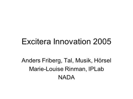 Excitera Innovation 2005 Anders Friberg, Tal, Musik, Hörsel Marie-Louise Rinman, IPLab NADA.