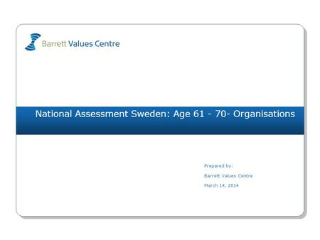 National Assessment Sweden: Age 61 - 70- Organisations Prepared by: Barrett Values Centre March 14, 2014.