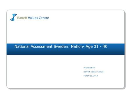National Assessment Sweden: Nation- Age 31 - 40 Prepared by: Barrett Values Centre March 12, 2013.