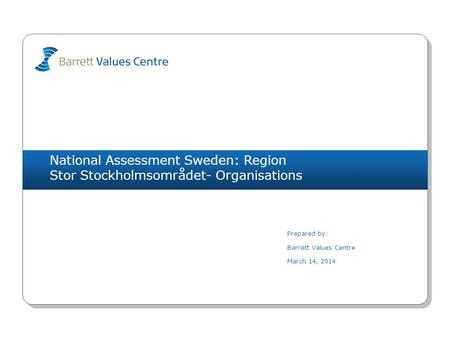 National Assessment Sweden: Region Stor Stockholmsområdet- Organisations Prepared by: Barrett Values Centre March 14, 2014.