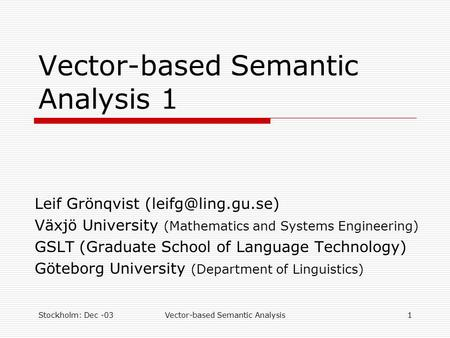 Stockholm: Dec -03Vector-based Semantic Analysis1 Vector-based Semantic Analysis 1 Leif Grönqvist Växjö University (Mathematics and.