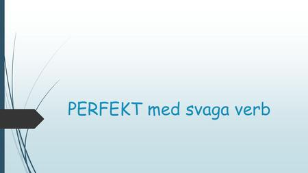 PERFEKT med svaga verb.  www.youtube.com/watch?v=SgOdIdyKXT0 www.youtube.com/watch?v=SgOdIdyKXT0.