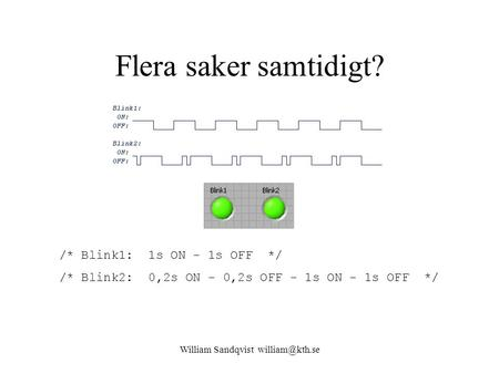 William Sandqvist Flera saker samtidigt? /* Blink1: 1s ON - 1s OFF */ /* Blink2: 0,2s ON - 0,2s OFF - 1s ON - 1s OFF */