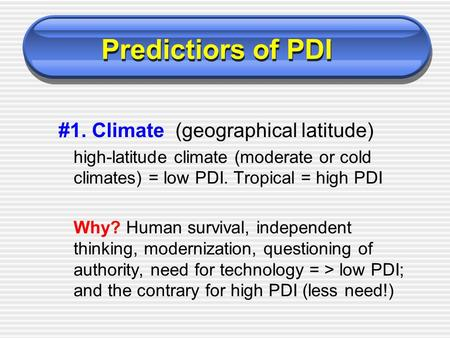 #1. Climate (geographical latitude) high-latitude climate (moderate or cold climates) = low PDI. Tropical = high PDI Why? Human survival, independent thinking,