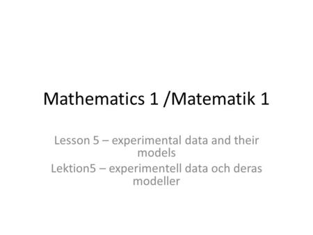 Mathematics 1 /Matematik 1 Lesson 5 – experimental data and their models Lektion5 – experimentell data och deras modeller.