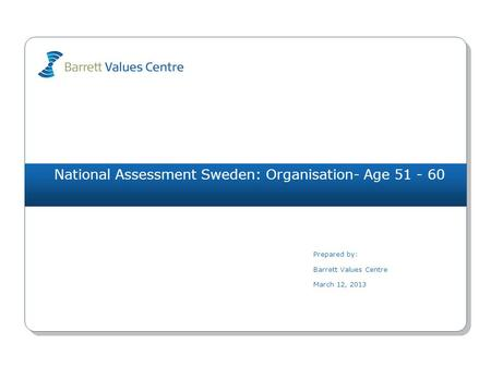 National Assessment Sweden: Organisation- Age 51 - 60 Prepared by: Barrett Values Centre March 12, 2013.