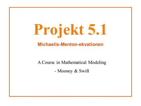 Projekt 5.1 Michaelis-Menton-ekvationen A Course in Mathematical Modeling - Mooney & Swift.