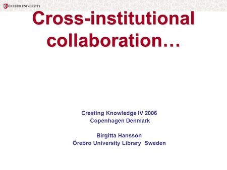 Cross-institutional collaboration… Creating Knowledge IV 2006 Copenhagen Denmark Birgitta Hansson Örebro University Library Sweden.