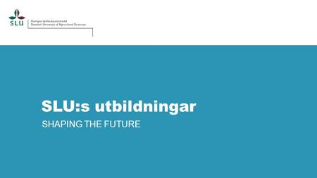 SLU:s utbildningar SHAPING THE FUTURE.