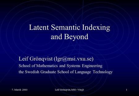 7. March 2003Leif Grönqvist, MSI - Växjö1 Latent Semantic Indexing and Beyond Leif Grönqvist School of Mathematics and Systems Engineering.