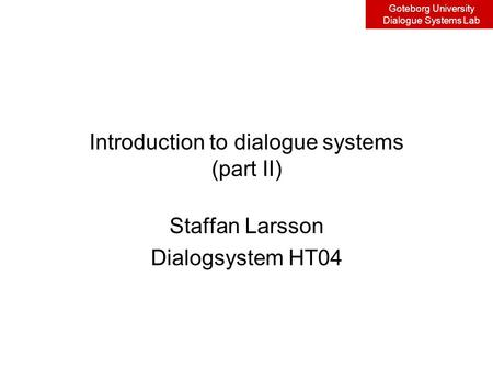 Goteborg University Dialogue Systems Lab Introduction to dialogue systems (part II) Staffan Larsson Dialogsystem HT04.