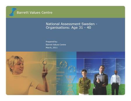 National Assessment Sweden - Organisations: Age 31 - 40 Prepared by: Barrett Values Centre March, 2011.