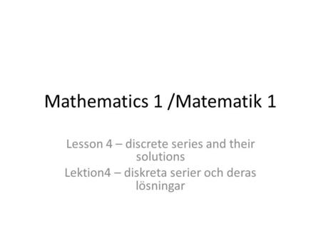 Mathematics 1 /Matematik 1 Lesson 4 – discrete series and their solutions Lektion4 – diskreta serier och deras lösningar.