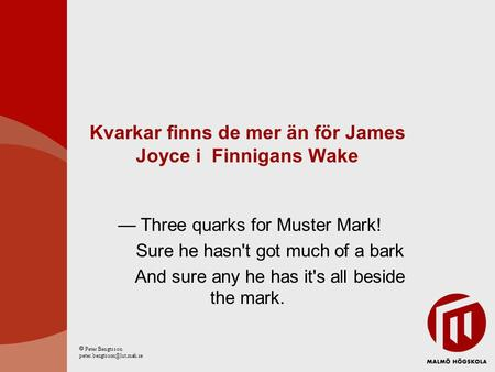 Kvarkar finns de mer än för James Joyce i Finnigans Wake — Three quarks for Muster Mark! Sure he hasn't got much of a bark And sure any he has it's all.
