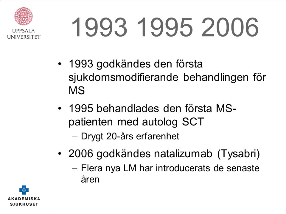Blodstamcellstransplantation (HSCT) Patienter med leukemi och samtidig autoimmun sjukdom som behandlades med HSCT uppvisade remission i sin autoimmuna sjukdom Sedan den första transplantationen har mer än 1500 patienter behandlats för MS runt om i världen högintensiv: BEAM + TBI medelintensiv: BEAM lågintensiv: cyklofosfamid Samtliga i kombination med antikroppar (ATG)