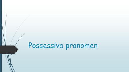 Possessiva pronomen.  Possessiva pronomen står för ägande (se engelskans possess)  Det finns tre bestämda artiklar i tyskan:  Der  Das  Die  Dessa.