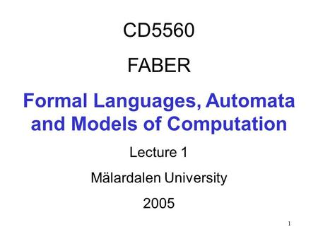 1 CD5560 FABER Formal Languages, Automata and Models of Computation Lecture 1 Mälardalen University 2005.