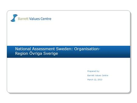 National Assessment Sweden: Organisation- Region Övriga Sverige Prepared by: Barrett Values Centre March 12, 2013.