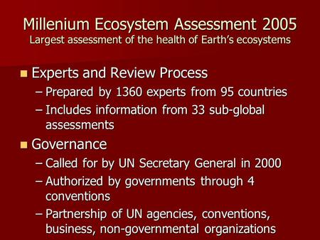 Millenium Ecosystem Assessment 2005 Largest assessment of the health of Earth's ecosystems Experts and Review Process Experts and Review Process –Prepared.