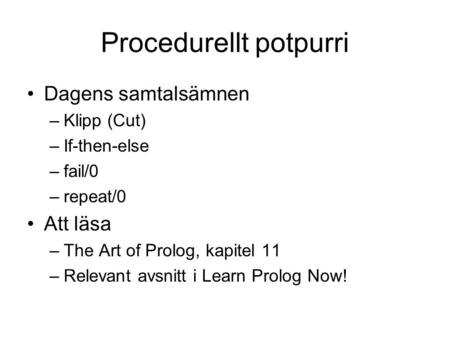 Procedurellt potpurri Dagens samtalsämnen –Klipp (Cut) –If-then-else –fail/0 –repeat/0 Att läsa –The Art of Prolog, kapitel 11 –Relevant avsnitt i Learn.