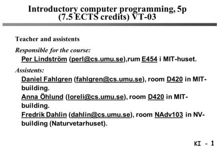 KI - 1 Introductory computer programming, 5p (7.5 ECTS credits) VT-03 Teacher and assistents Responsible for the course: Per Lindström