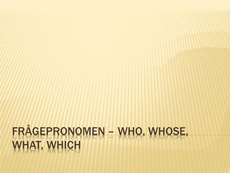  Who frågar efter en persons (eller personers) identitet (vem dem är).  Who is he?  Who are they?  Who is coming?
