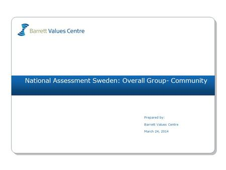 National Assessment Sweden: Overall Group- Community Prepared by: Barrett Values Centre March 24, 2014.