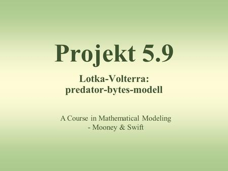 Projekt 5.9 Lotka-Volterra: predator-bytes-modell A Course in Mathematical Modeling - Mooney & Swift.