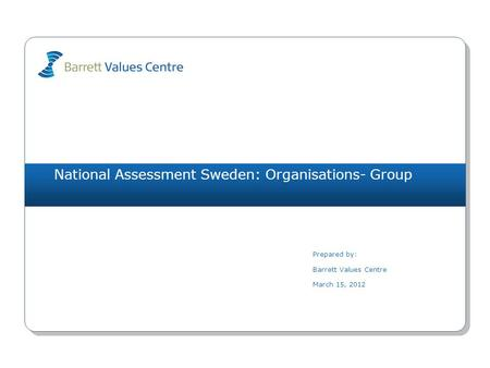 National Assessment Sweden: Organisations- Group Prepared by: Barrett Values Centre March 15, 2012.