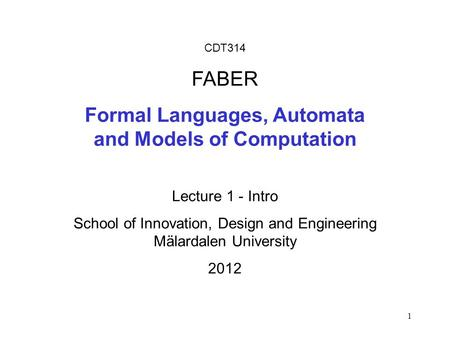 1 CDT314 FABER Formal Languages, Automata and Models of Computation Lecture 1 - Intro School of Innovation, Design and Engineering Mälardalen University.
