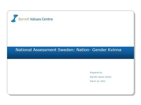 National Assessment Sweden: Nation- Gender Kvinna Prepared by: Barrett Values Centre March 12, 2013.