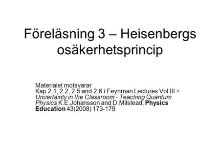 Föreläsning 3 – Heisenbergs osäkerhetsprincip Materialet motsvarar Kap 2.1, 2.2, 2.5 and 2.6 i Feynman Lectures Vol III + Uncertainty in the Classroom.