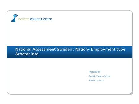National Assessment Sweden: Nation- Employment type Arbetar inte Prepared by: Barrett Values Centre March 12, 2013.