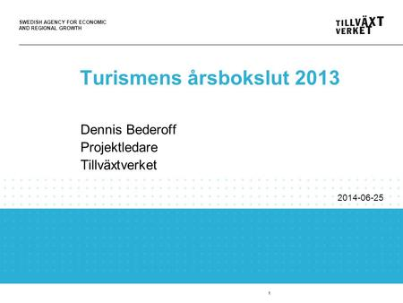 SWEDISH AGENCY FOR ECONOMIC AND REGIONAL GROWTH 1 Turismens årsbokslut 2013 Dennis Bederoff Projektledare Tillväxtverket 2014-06-25.