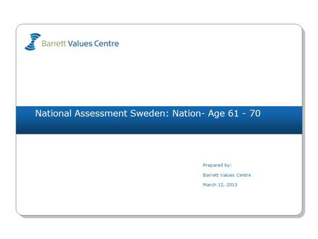 National Assessment Sweden: Nation- Age 61 - 70 Prepared by: Barrett Values Centre March 12, 2013.