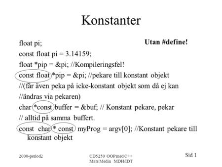 Sid 1 2000-period2CD5250 OOP med C++ Mats Medin MDH/IDT Konstanter float pi; const float pi = 3.14159; float *pip = π //Kompileringsfel! const float.